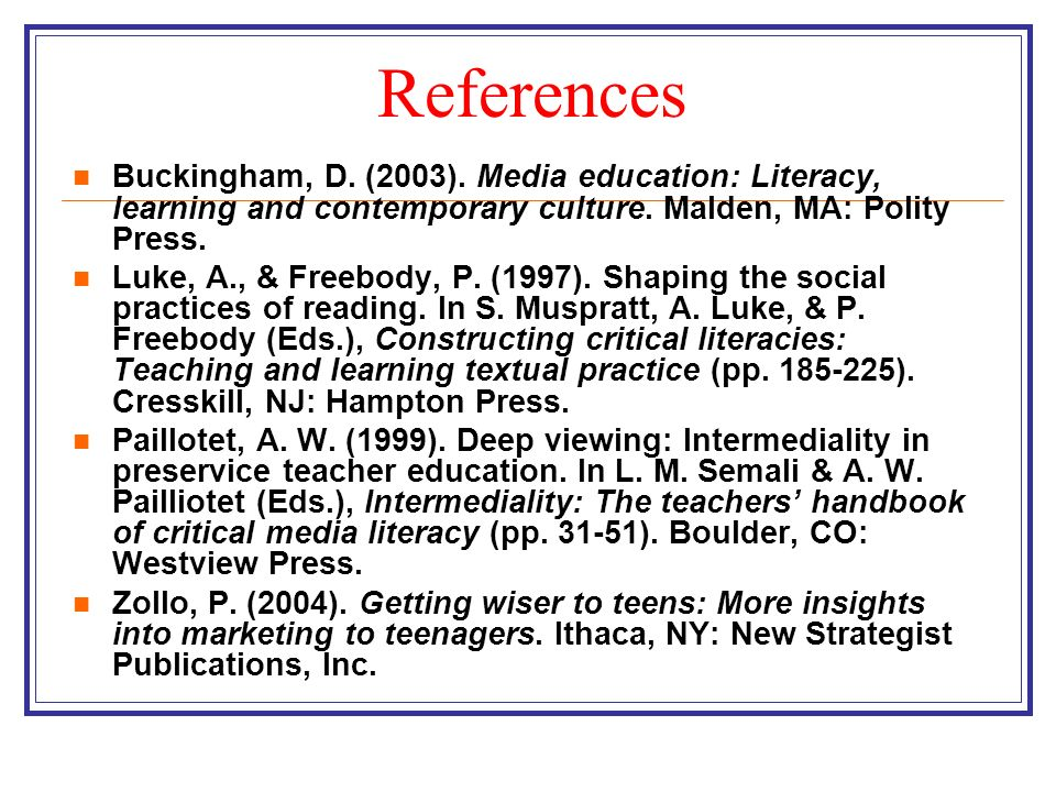 References Buckingham, D. (2003). Media education: Literacy, learning and contemporary culture. Malden, MA: Polity Press.
