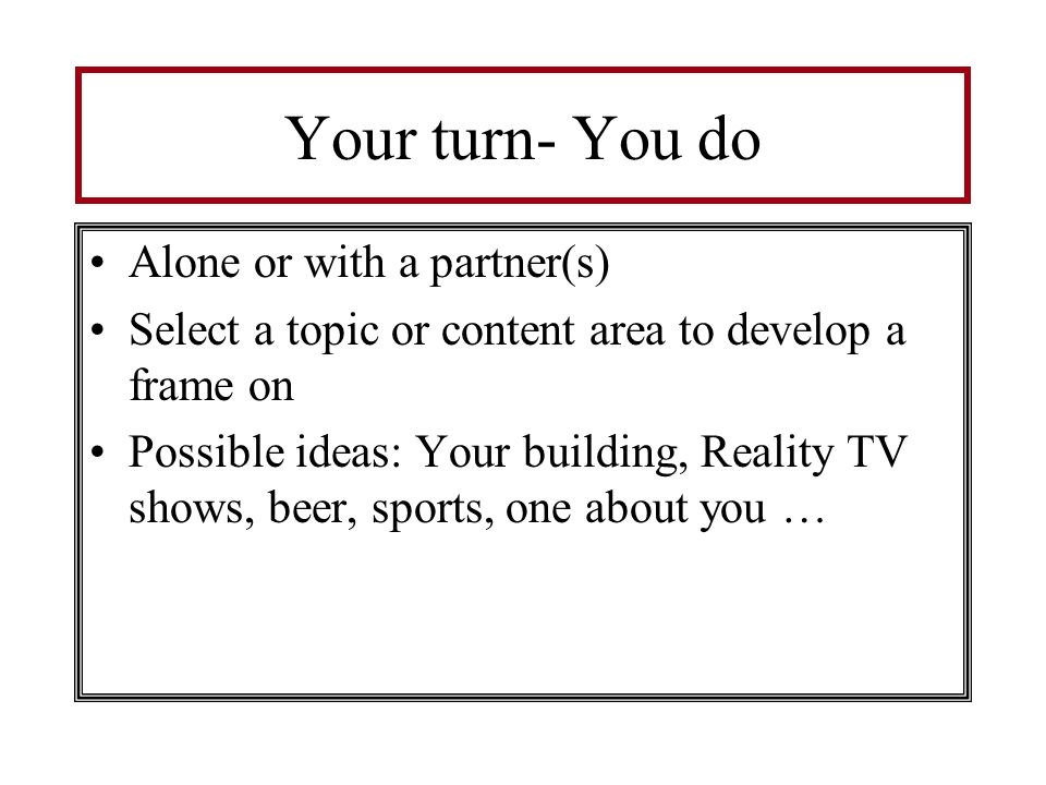 Your turn- You do Alone or with a partner(s)