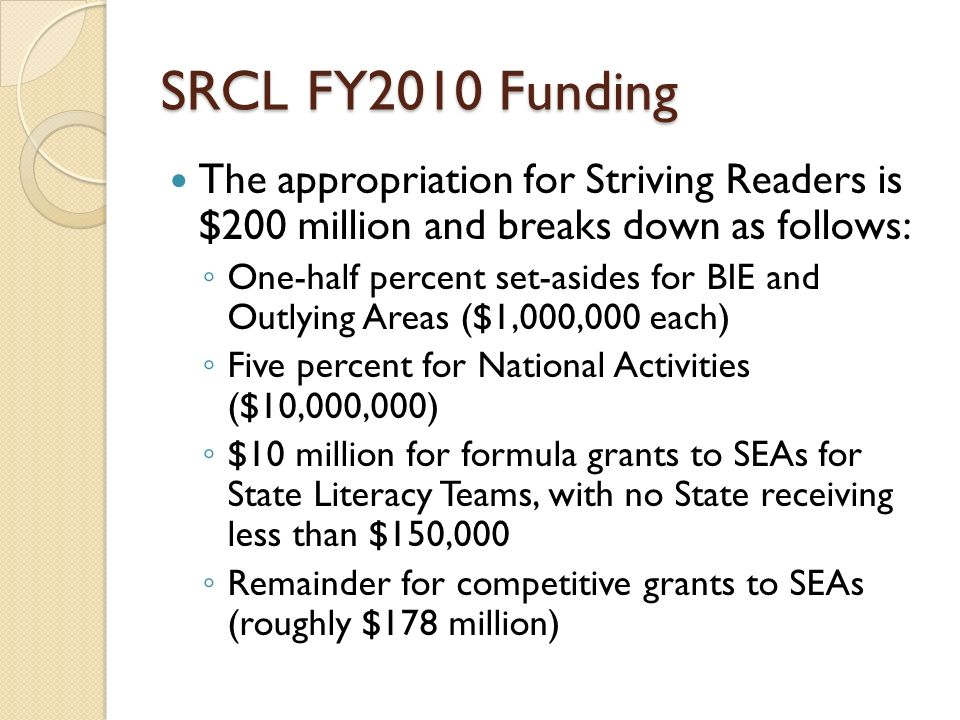 SRCL FY2010 Funding The appropriation for Striving Readers is $200 million and breaks down as follows: