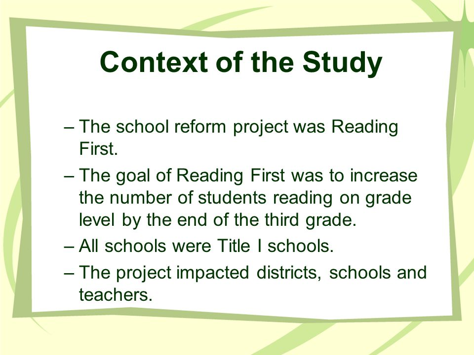 Context of the Study The school reform project was Reading First.