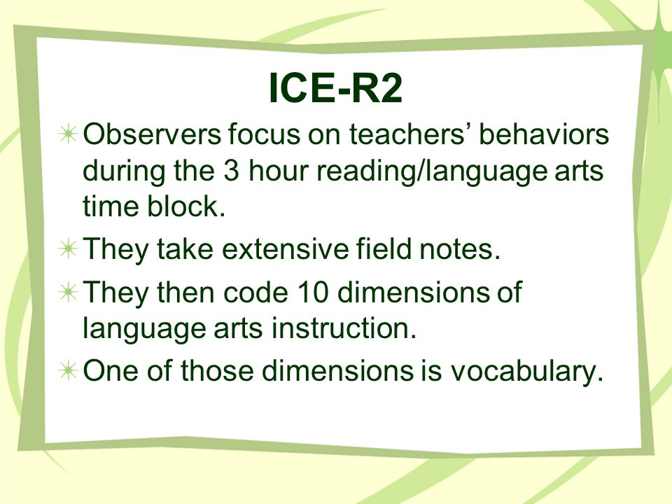 ICE-R2 Observers focus on teachers' behaviors during the 3 hour reading/language arts time block. They take extensive field notes.