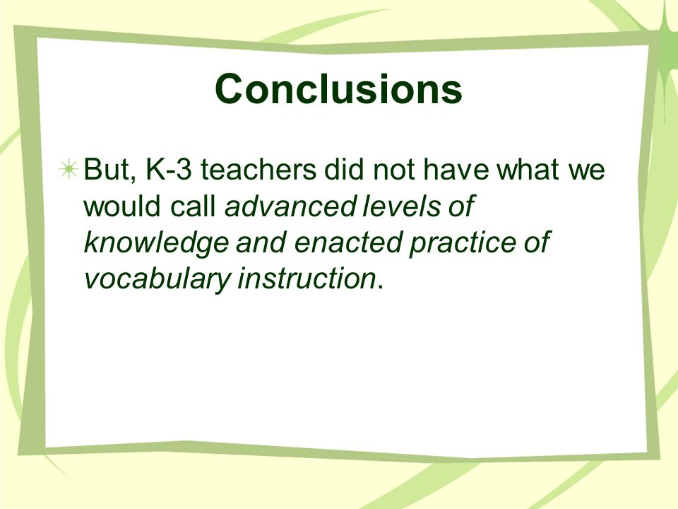 Conclusions But, K-3 teachers did not have what we would call advanced levels of knowledge and enacted practice of vocabulary instruction.