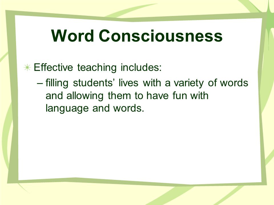 Word Consciousness Effective teaching includes: