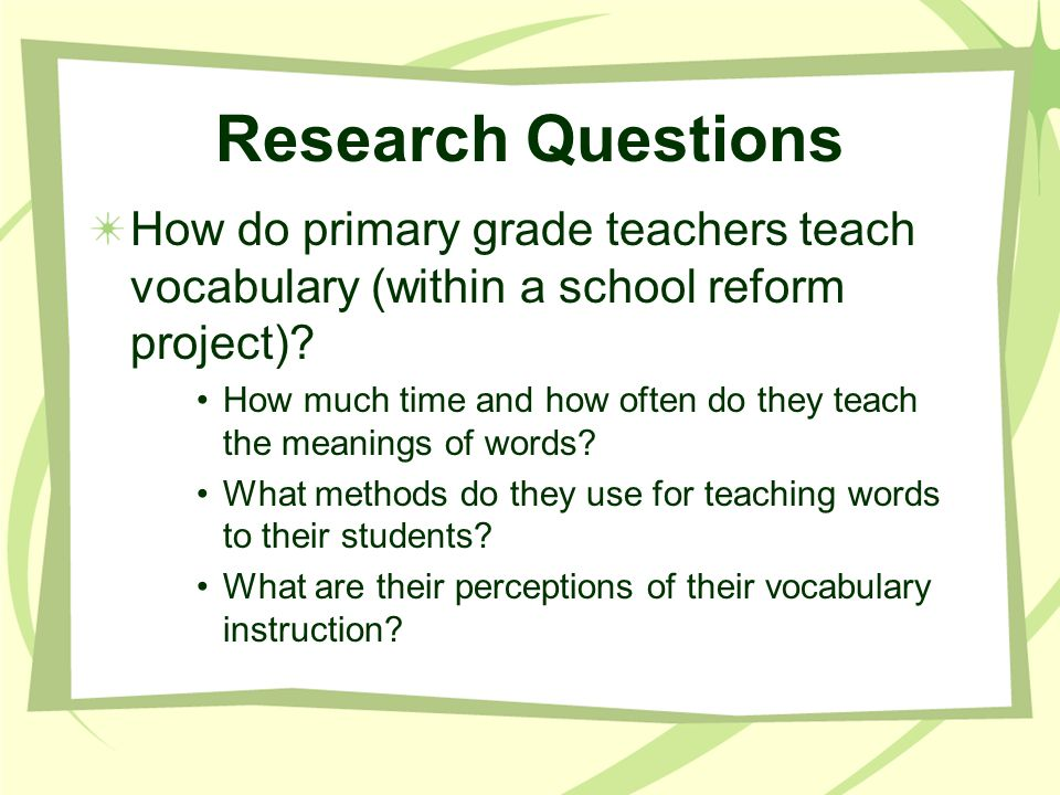 Research Questions How do primary grade teachers teach vocabulary (within a school reform project)