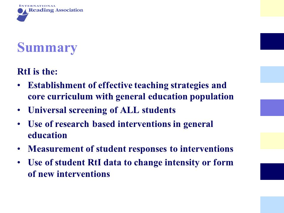 Summary RtI is the: Establishment of effective teaching strategies and core curriculum with general education population.