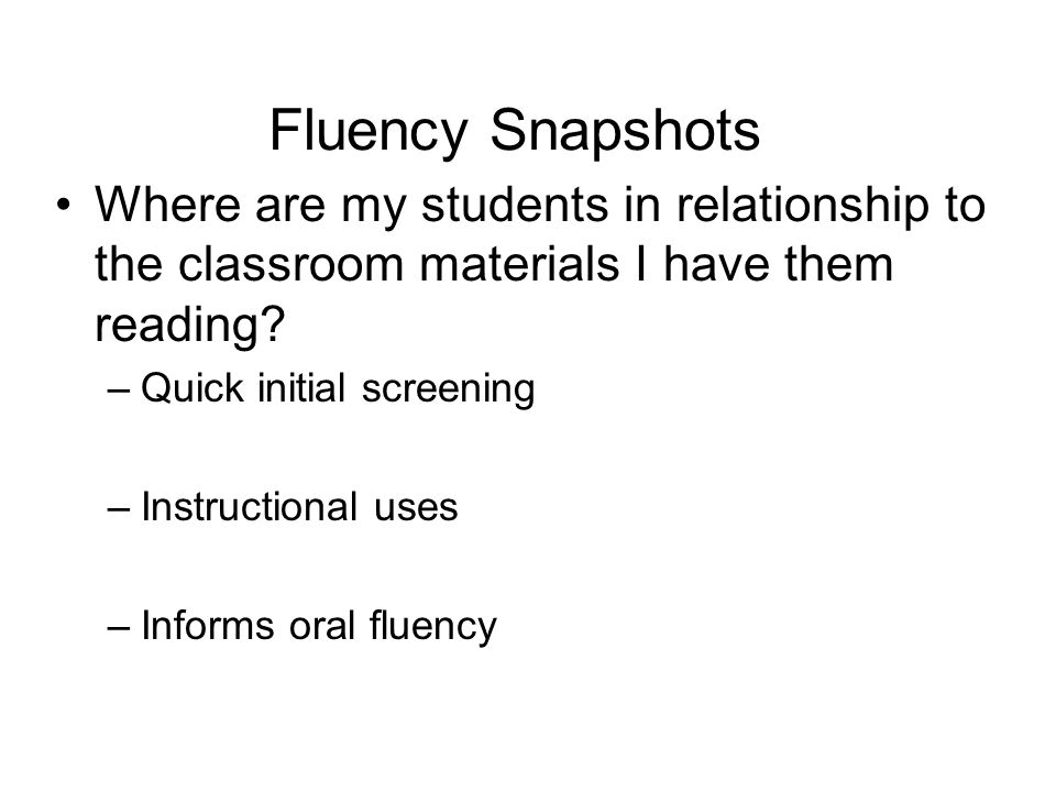 Fluency Snapshots Where are my students in relationship to the classroom materials I have them reading