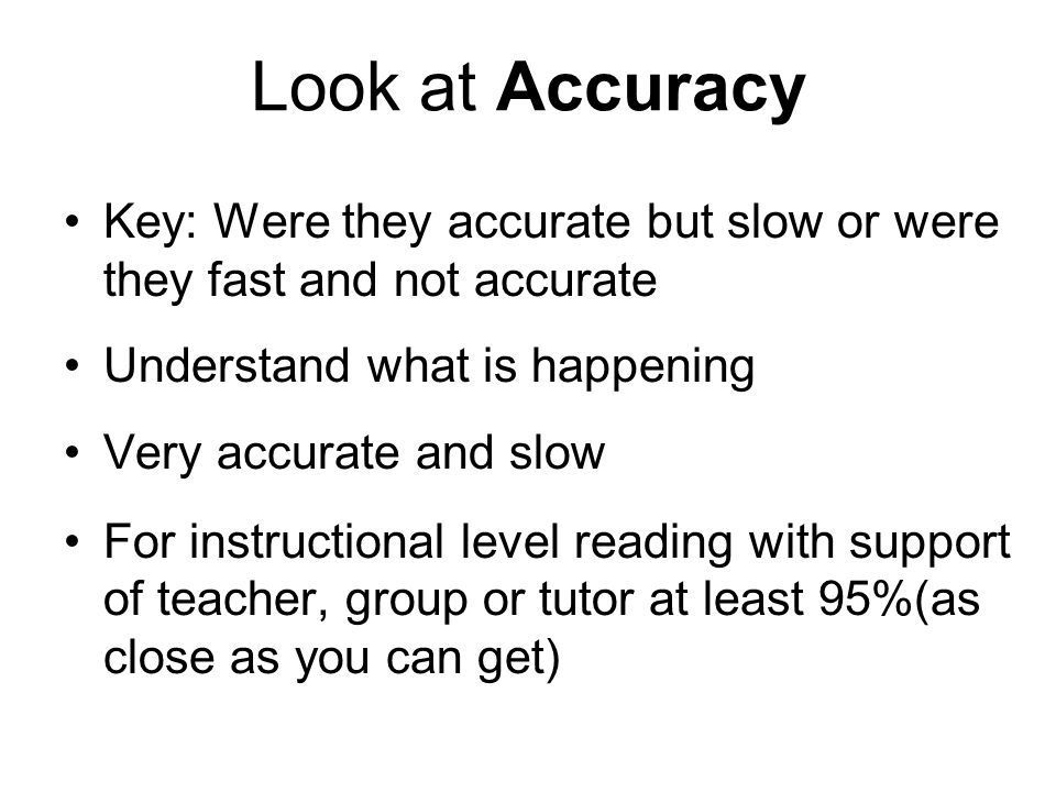 Look at Accuracy Key: Were they accurate but slow or were they fast and not accurate. Understand what is happening.