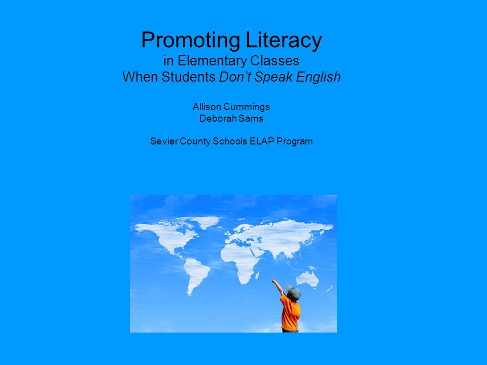 Promoting Literacy in Elementary Classes When Students Don't Speak English Allison Cummings Deborah Sams Sevier County Schools ELAP Program