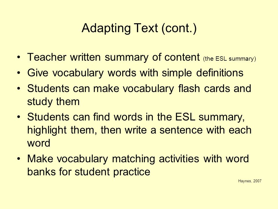 Adapting Text (cont.) Teacher written summary of content (the ESL summary) Give vocabulary words with simple definitions.