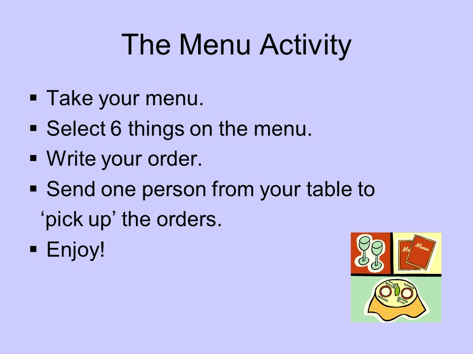 The Menu Activity Take your menu. Select 6 things on the menu.