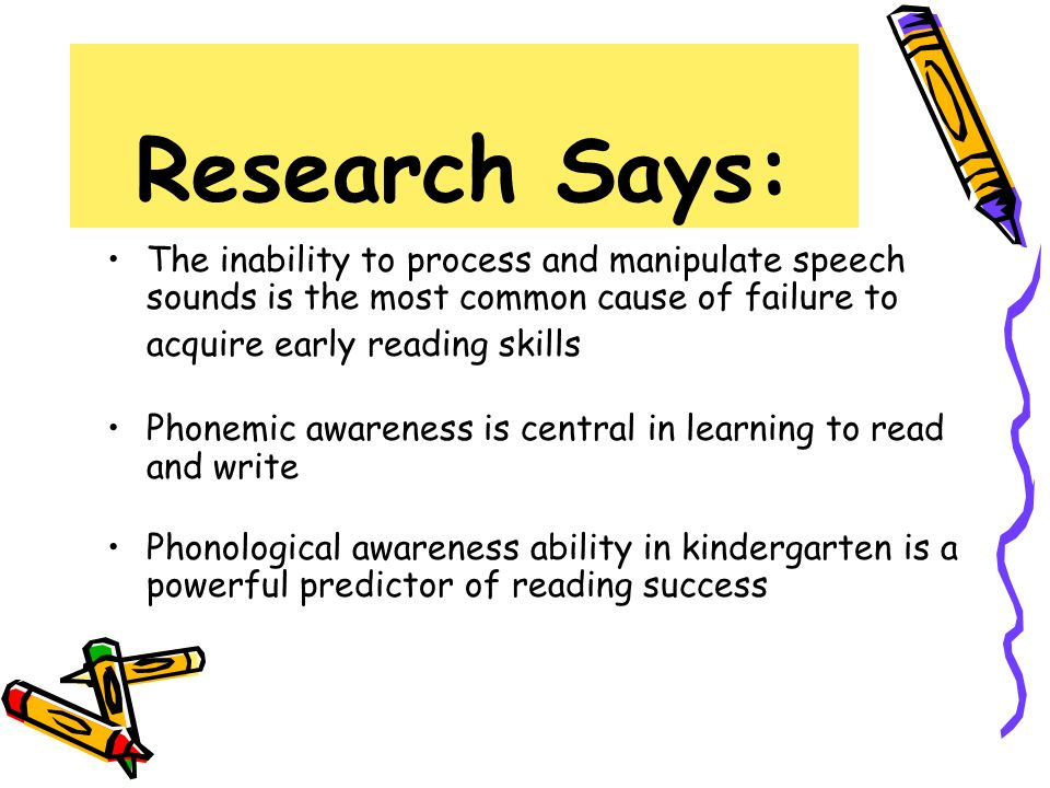 Research Says: The inability to process and manipulate speech sounds is the most common cause of failure to acquire early reading skills.