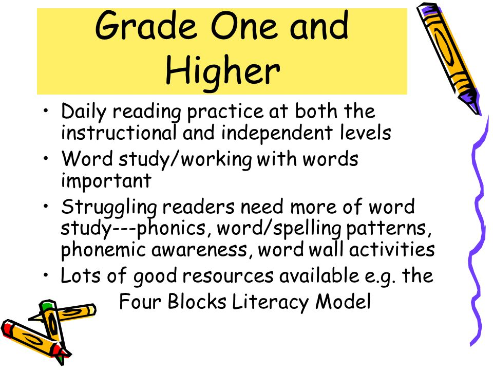 Grade One and Higher Daily reading practice at both the instructional and independent levels. Word study/working with words important.