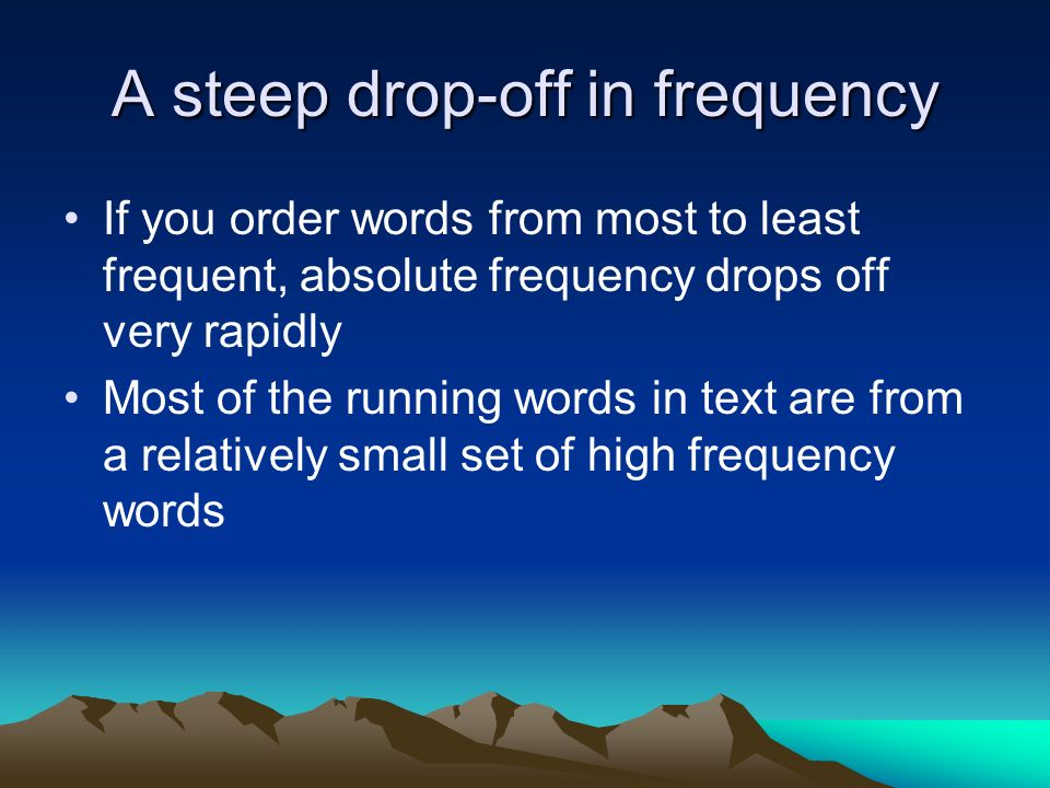 A steep drop-off in frequency