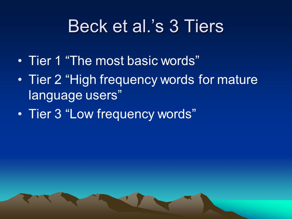 Beck et al.'s 3 Tiers Tier 1 The most basic words