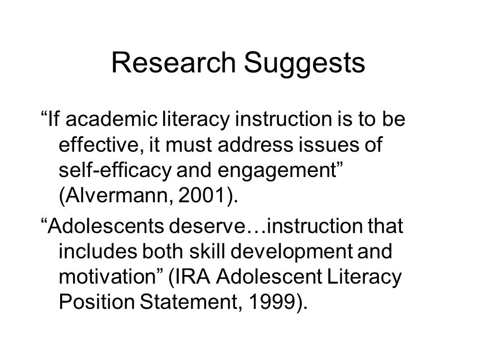 Research Suggests If academic literacy instruction is to be effective, it must address issues of self-efficacy and engagement (Alvermann, 2001).