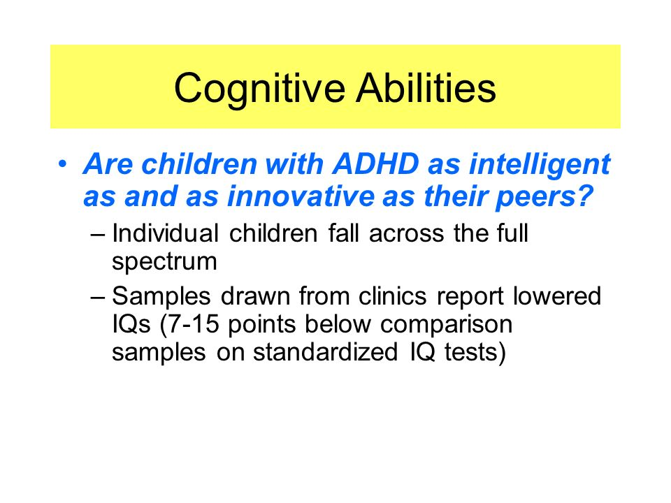 Cognitive Abilities Are children with ADHD as intelligent as and as innovative as their peers Individual children fall across the full spectrum.