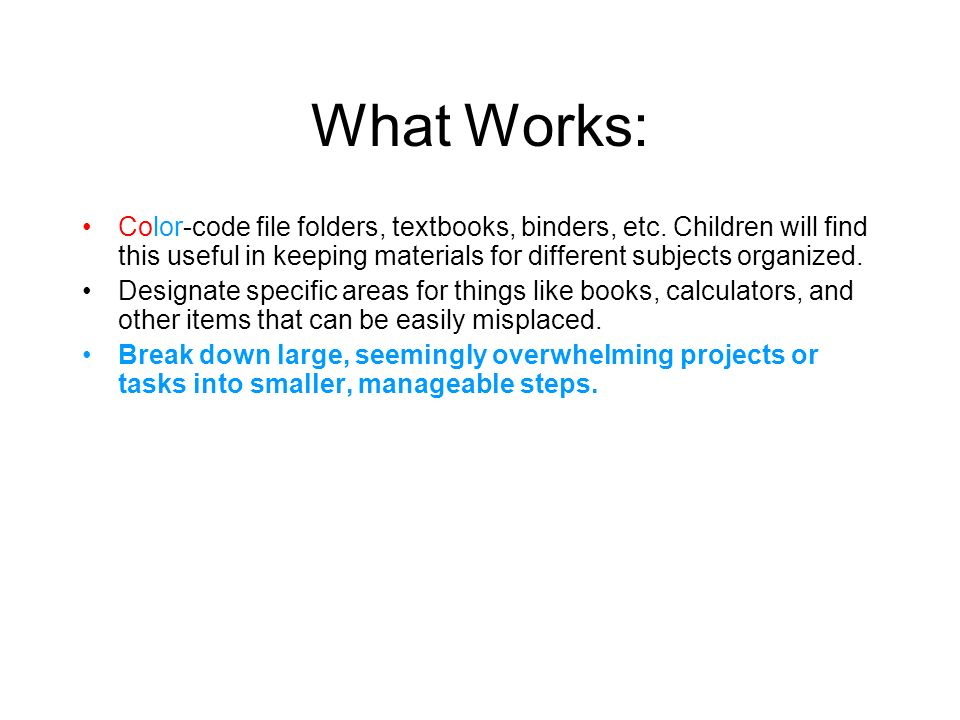 What Works: Color-code file folders, textbooks, binders, etc. Children will find this useful in keeping materials for different subjects organized.