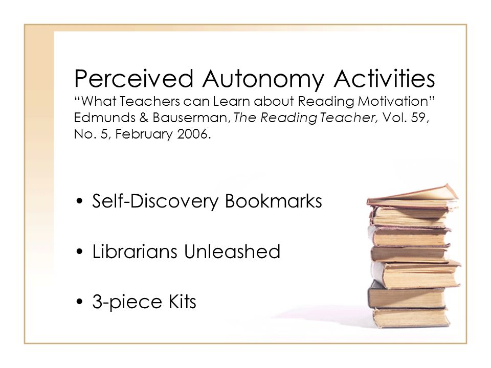 Perceived Autonomy Activities What Teachers can Learn about Reading Motivation Edmunds & Bauserman, The Reading Teacher, Vol. 59, No. 5, February 2006.