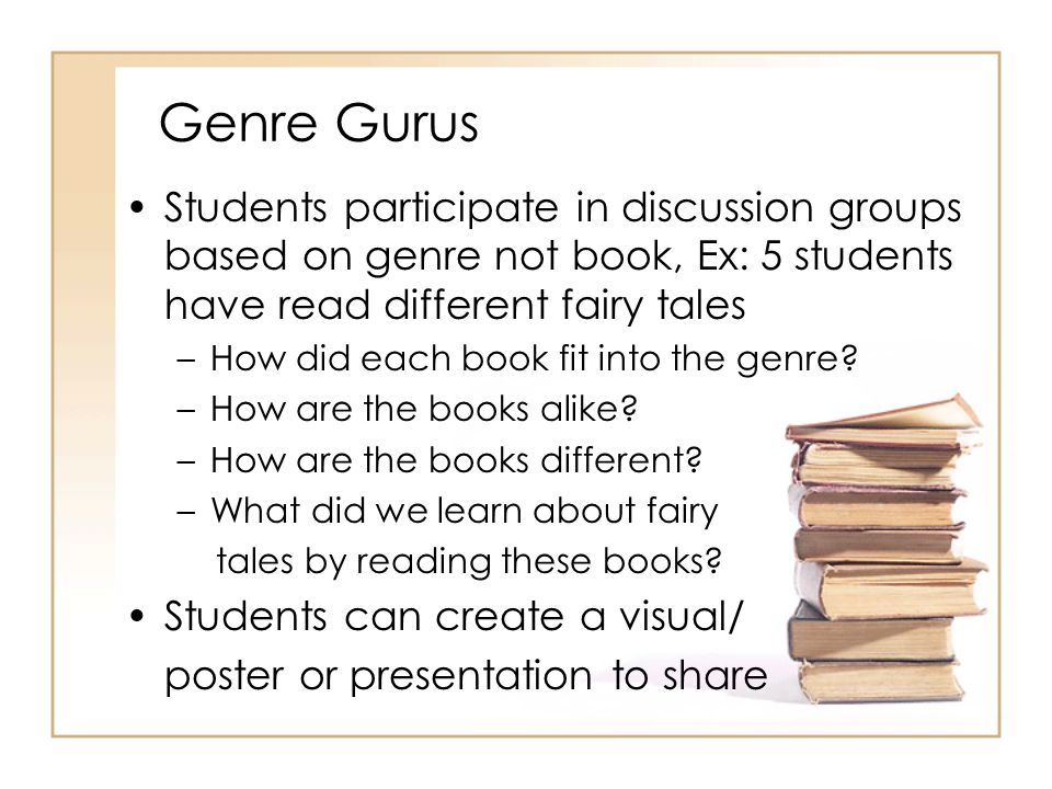 Genre Gurus Students participate in discussion groups based on genre not book, Ex: 5 students have read different fairy tales.