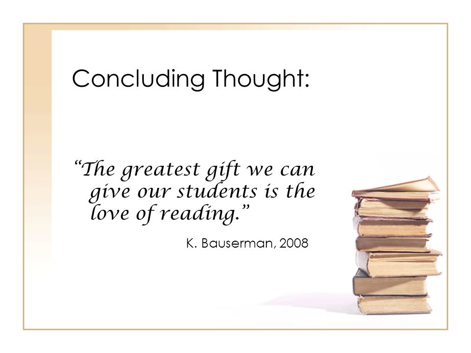 Concluding Thought: The greatest gift we can give our students is the love of reading. K.
