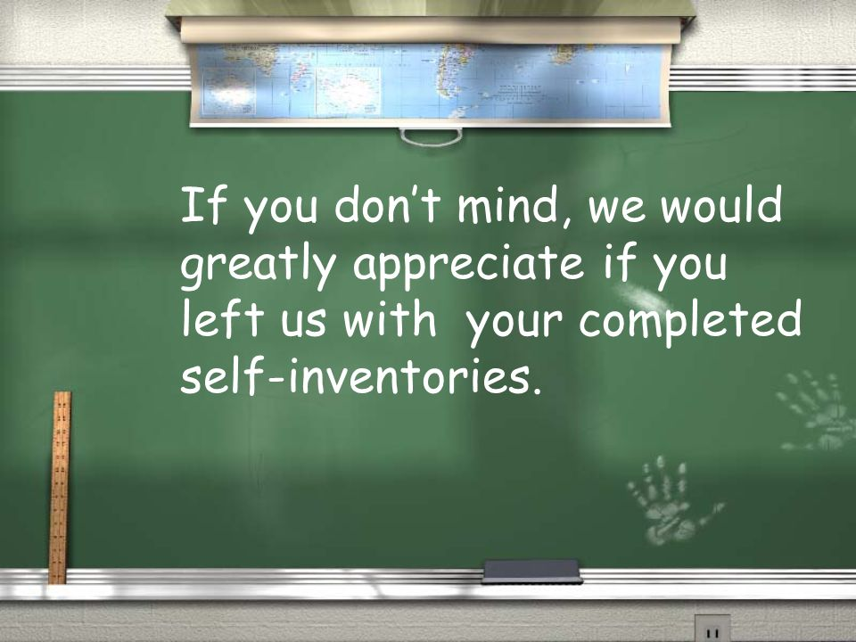 If you don't mind, we would greatly appreciate if you left us with your completed self-inventories.