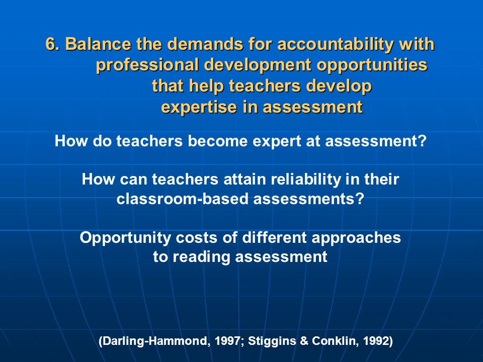 6. Balance the demands for accountability with professional development opportunities that help teachers develop expertise in assessment