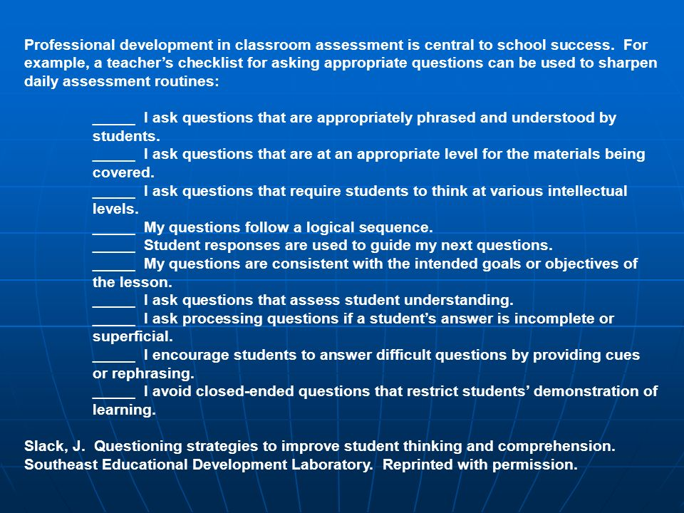 Professional development in classroom assessment is central to school success. For example, a teacher's checklist for asking appropriate questions can be used to sharpen daily assessment routines: