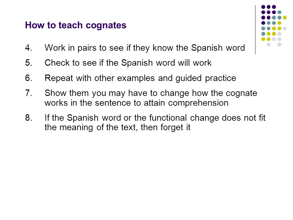 How to teach cognates 4. Work in pairs to see if they know the Spanish word. 5. Check to see if the Spanish word will work.