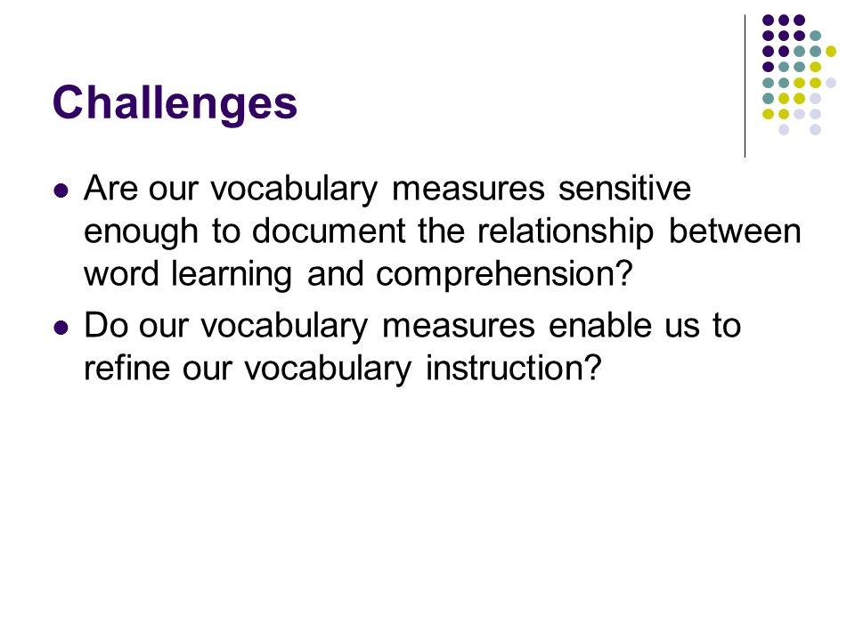 Challenges Are our vocabulary measures sensitive enough to document the relationship between word learning and comprehension