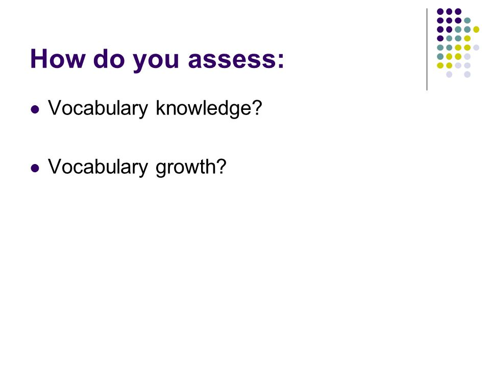 How do you assess: Vocabulary knowledge Vocabulary growth