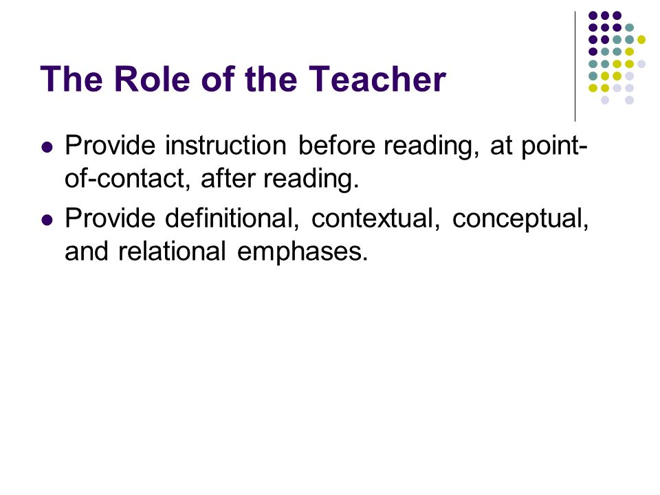 The Role of the Teacher Provide instruction before reading, at point-of-contact, after reading.