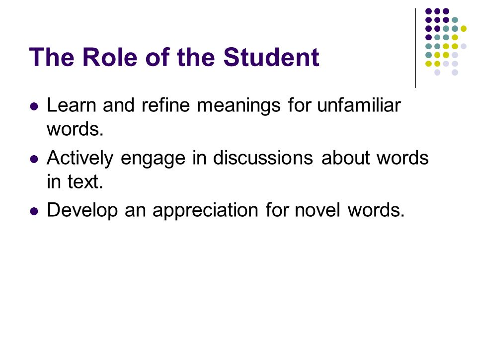 The Role of the Student Learn and refine meanings for unfamiliar words. Actively engage in discussions about words in text.