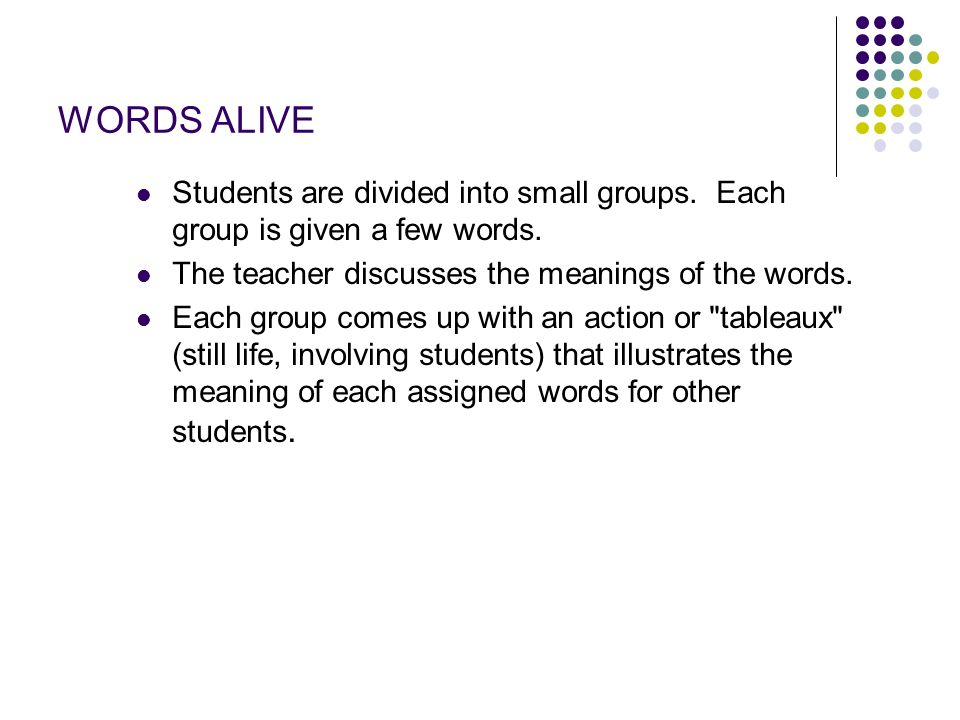 WORDS ALIVE Students are divided into small groups. Each group is given a few words. The teacher discusses the meanings of the words.