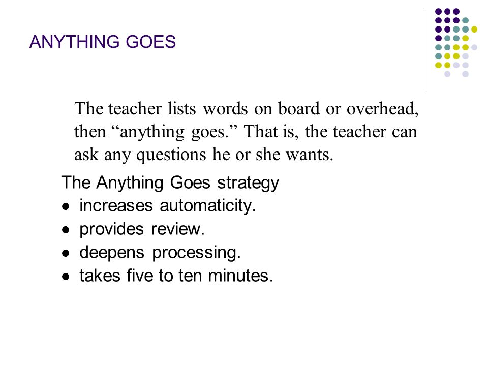 ANYTHING GOES The teacher lists words on board or overhead, then anything goes. That is, the teacher can ask any questions he or she wants.