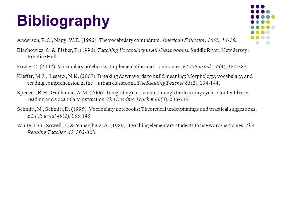 Bibliography Anderson, R.C., Nagy, W.E. (1992). The vocabulary conundrum. American Educator, 16(4), 14-18.