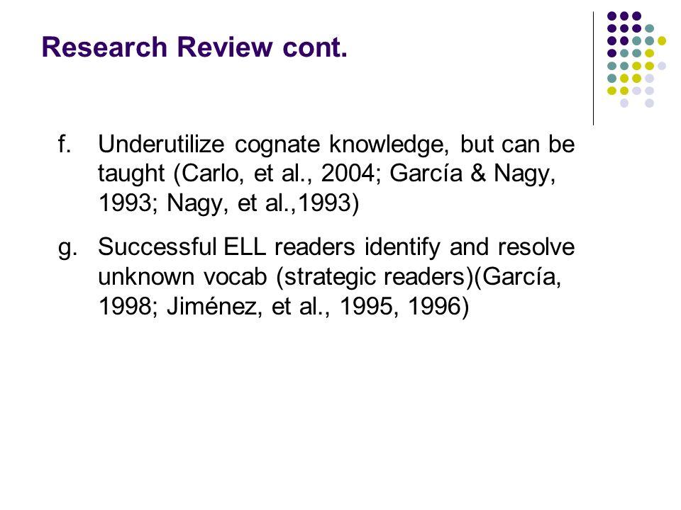 Research Review cont. f. Underutilize cognate knowledge, but can be taught (Carlo, et al., 2004; García & Nagy, 1993; Nagy, et al.,1993)