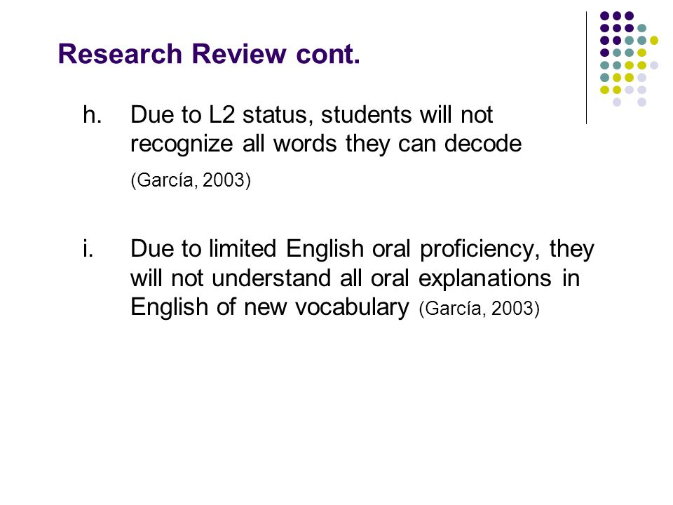 Research Review cont. h. Due to L2 status, students will not recognize all words they can decode. (García, 2003)