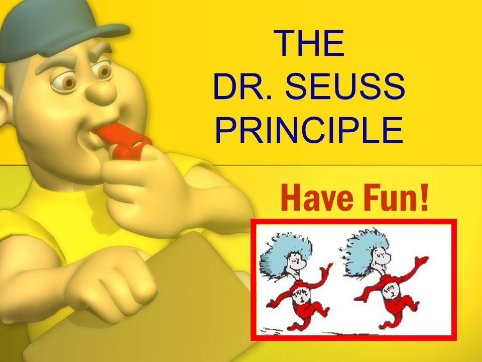 THE DR. SEUSS PRINCIPLE Have Fun!