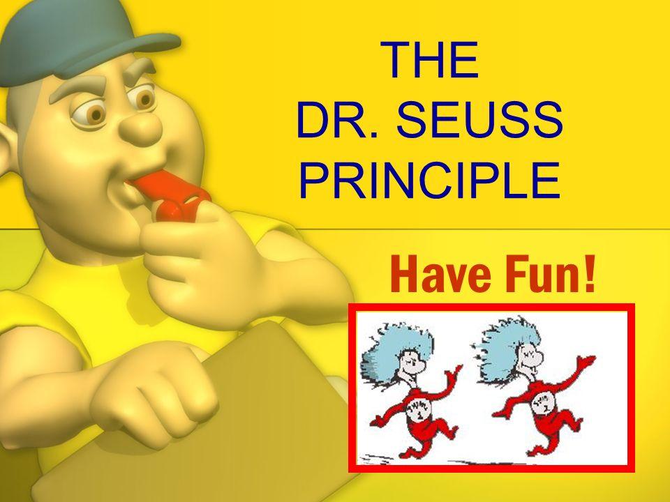 THE DR. SEUSS PRINCIPLE Have Fun!