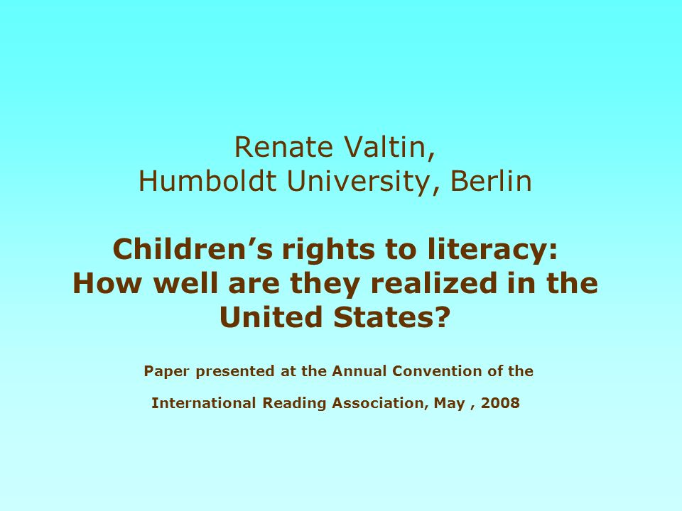 Renate Valtin, Humboldt University, Berlin Children's rights to literacy: How well are they realized in the United States.