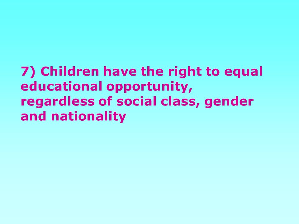 7) Children have the right to equal educational opportunity, regardless of social class, gender and nationality