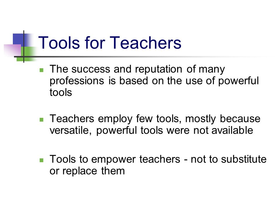 Tools for Teachers The success and reputation of many professions is based on the use of powerful tools.