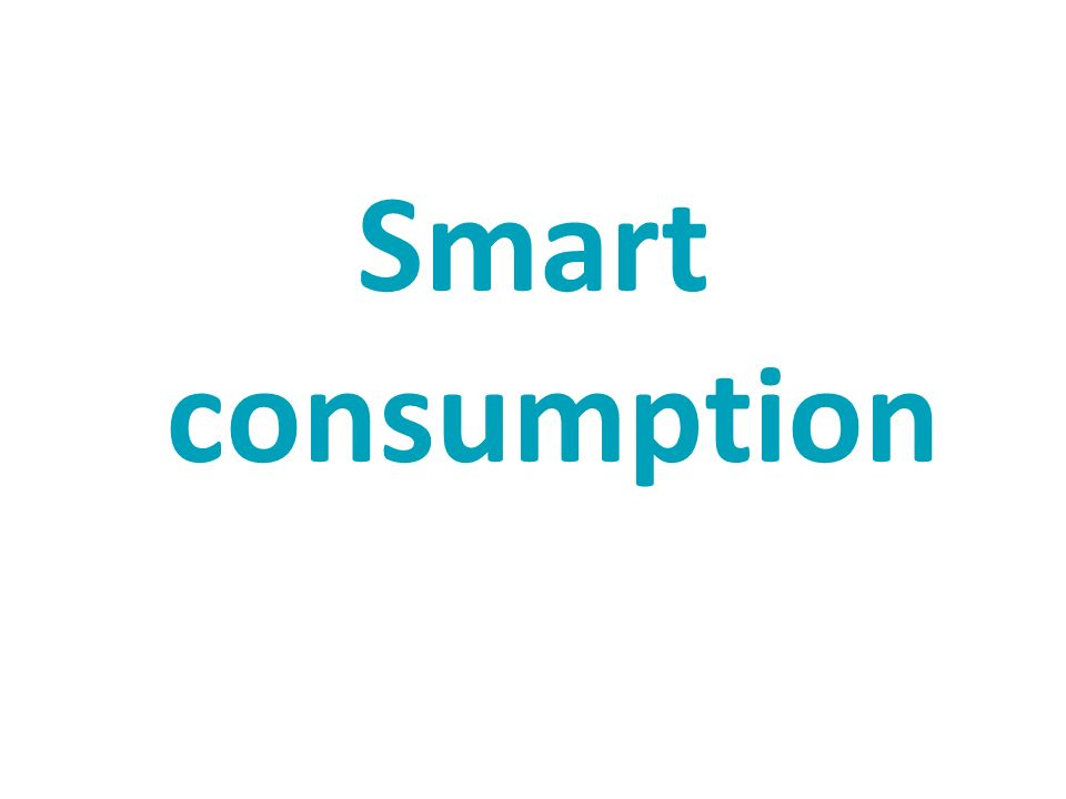 Smart consumption Again it is not about doing completely without.