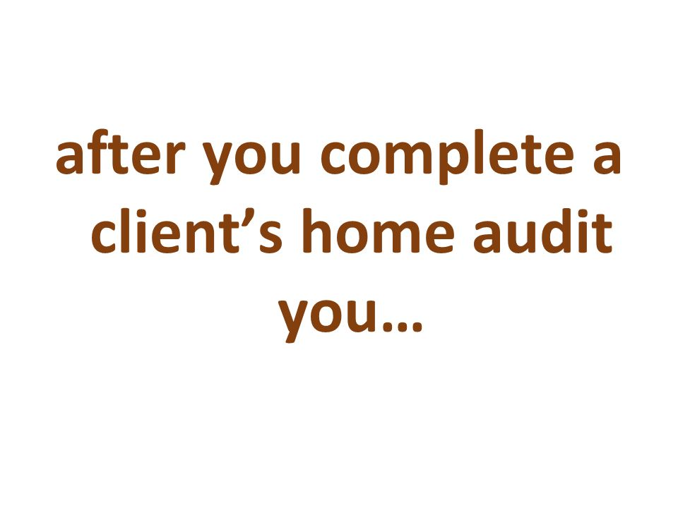 after you complete a client's home audit you…