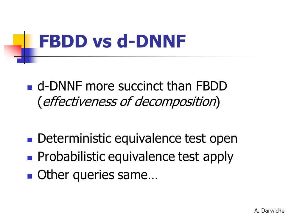 FBDD vs d-DNNF d-DNNF more succinct than FBDD (effectiveness of decomposition) Deterministic equivalence test open.