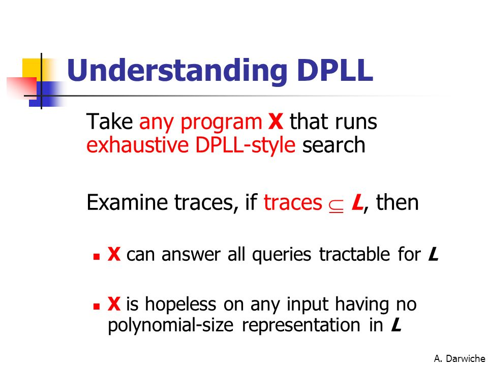 Understanding DPLL Take any program X that runs exhaustive DPLL-style search. Examine traces, if traces  L, then.