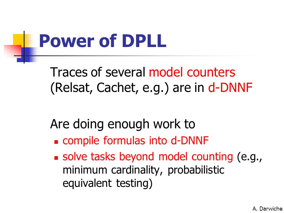 Power of DPLL Traces of several model counters (Relsat, Cachet, e.g.) are in d-DNNF. Are doing enough work to.