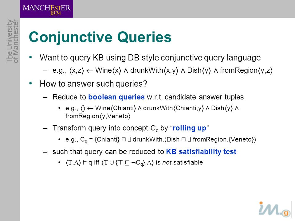 Conjunctive Queries Want to query KB using DB style conjunctive query language. e.g., hx,zi à Winehxi Æ drunkWithhx,yi Æ Dishhyi Æ fromRegionhy,zi.