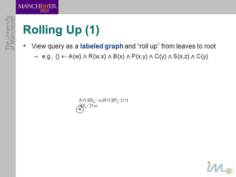 Rolling Up (1) View query as a labeled graph and roll up from leaves to root. e.g., hi à Ahwi Æ Rhw,xi Æ Bhxi Æ Phx,yi Æ Chyi Æ Shx,zi Æ Chyi.
