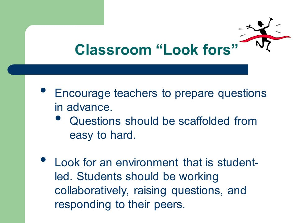 Classroom Look fors Encourage teachers to prepare questions in advance. Questions should be scaffolded from easy to hard.